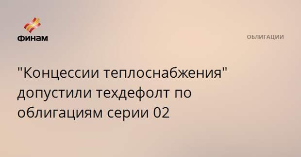 """""""Концессии теплоснабжения"""" допустили техдефолт по облигациям серии 02"""