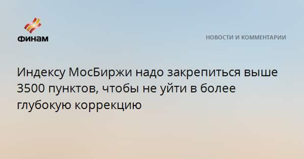 Индексу МосБиржи надо закрепиться выше 3500 пунктов, чтобы не уйти в более глубокую коррекцию