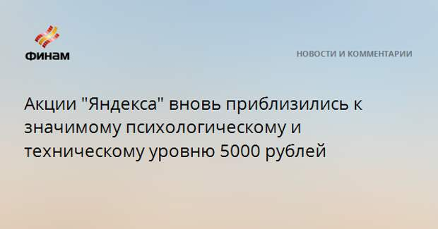 """Акции """"Яндекса"""" вновь приблизились к значимому психологическому и техническому уровню 5000 рублей"""