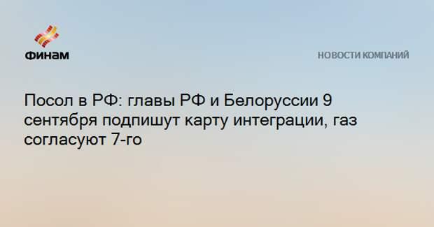 Посол в РФ: главы РФ и Белоруссии 9 сентября подпишут карту интеграции, газ согласуют 7-го