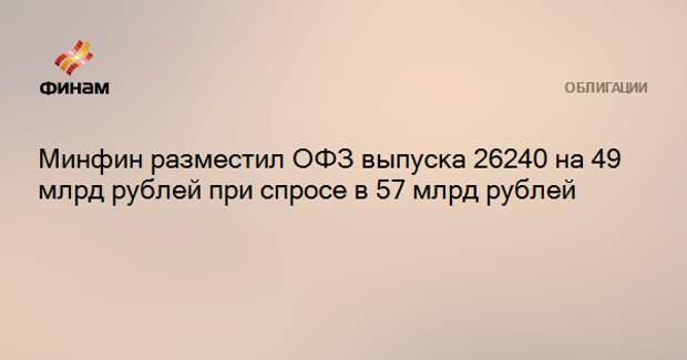 Минфин разместил ОФЗ выпуска 26240 на 49 млрд рублей при спросе в 57 млрд рублей