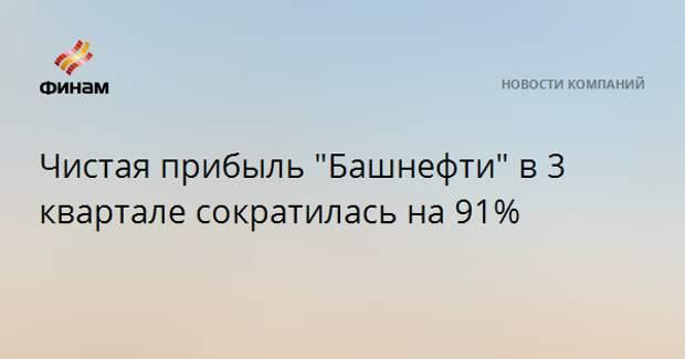 "Чистая прибыль ""Башнефти"" в 3 квартале сократилась на 91%"