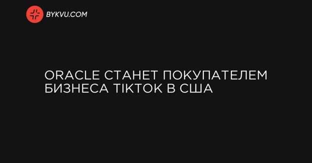 Oracle cтанет покупателем бизнеса TikTok в США