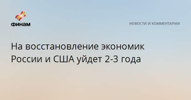 На восстановление экономик России и США уйдет 2-3 года