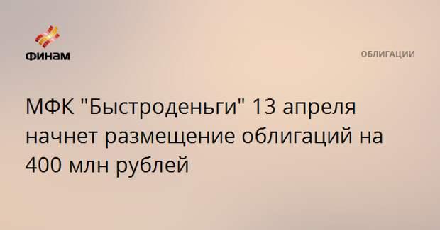 """МФК """"Быстроденьги"""" 13 апреля начнет размещение облигаций на 400 млн рублей"""