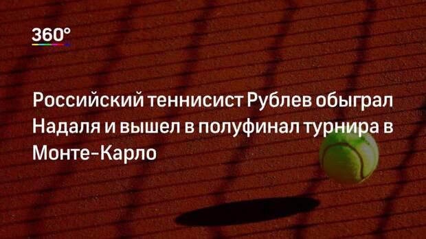 Российский теннисист Рублев обыграл Надаля и вышел в полуфинал турнира в Монте-Карло