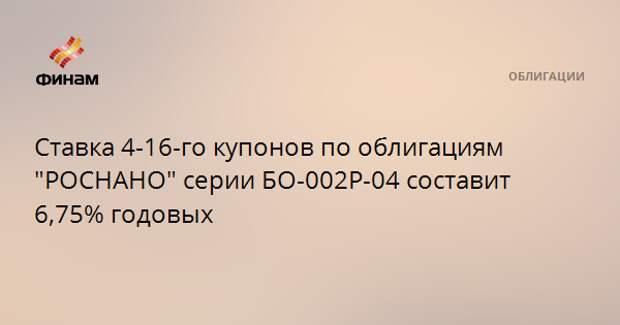 """Ставка 4-16-го купонов по облигациям """"РОСНАНО"""" серии БО-002Р-04 составит 6,75% годовых"""