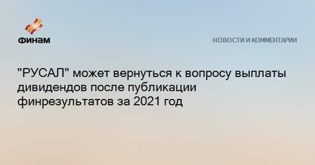 """""""РУСАЛ"""" может вернуться к вопросу выплаты дивидендов после публикации финрезультатов за 2021 год"""