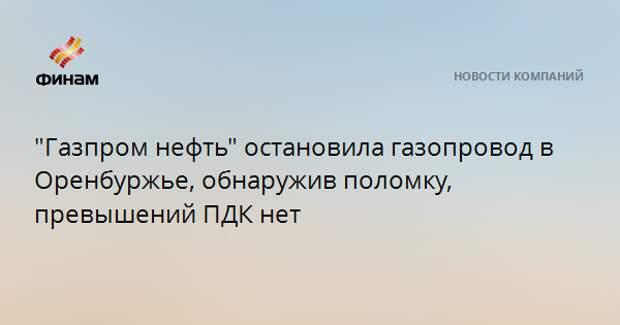 """""""Газпром нефть"""" остановила газопровод в Оренбуржье, обнаружив поломку, превышений ПДК нет"""