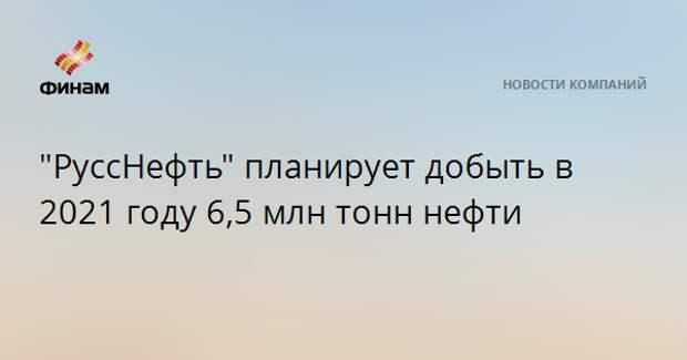 """""""РуссНефть"""" планирует добыть в 2021 году 6,5 млн тонн нефти"""