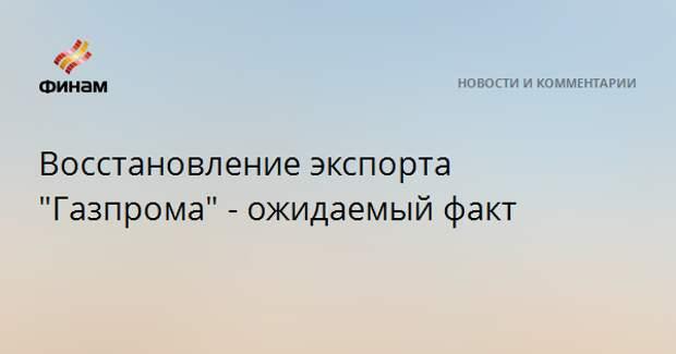 """Восстановление экспорта """"Газпрома"""" - ожидаемый факт"""