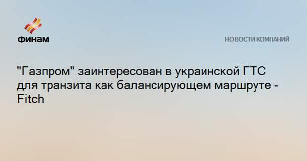 """""""Газпром"""" заинтересован в украинской ГТС для транзита как балансирующем маршруте - Fitch"""