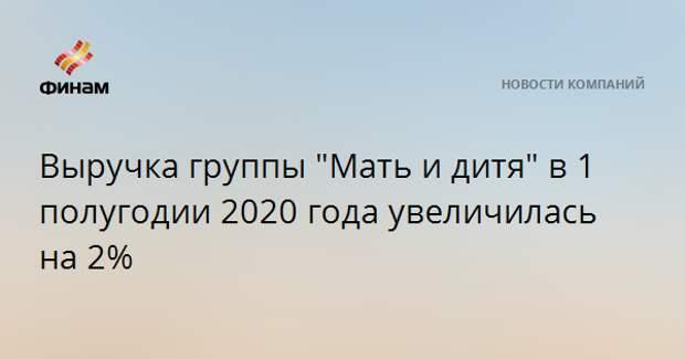 """Выручка группы """"Мать и дитя"""" в 1 полугодии 2020 года увеличилась на 2%"""