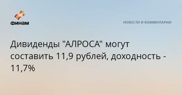 """Дивиденды """"АЛРОСА"""" могут составить 11,9 рублей, доходность - 11,7%"""