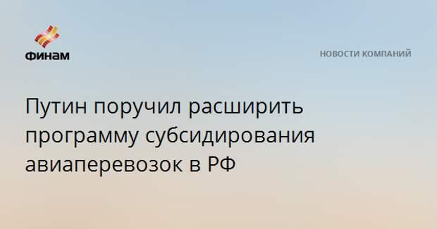 Путин поручил расширить программу субсидирования авиаперевозок в РФ