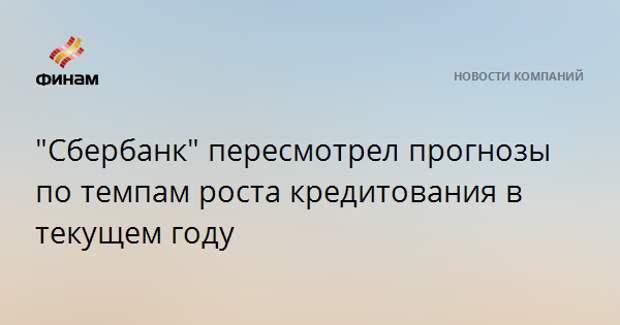 """""""Сбербанк"""" пересмотрел прогнозы по темпам роста кредитования в текущем году"""