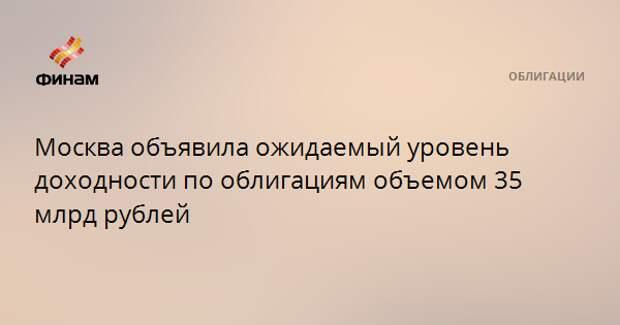 Москва объявила ожидаемый уровень доходности по облигациям объемом 35 млрд рублей