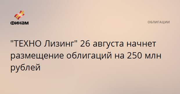 """""""ТЕХНО Лизинг"""" 26 августа начнет размещение облигаций на 250 млн рублей"""