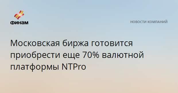 Московская биржа готовится приобрести еще 70% валютной платформы NTPro