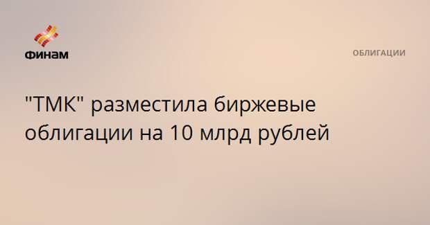 """""""ТМК"""" разместила биржевые облигации на 10 млрд рублей"""