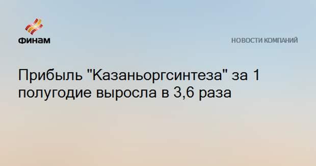 """Прибыль """"Казаньоргсинтеза"""" за 1 полугодие выросла в 3,6 раза"""