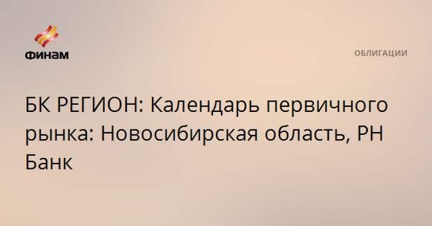 БК РЕГИОН: Календарь первичного рынка: Новосибирская область, РН Банк