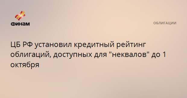 """ЦБ РФ установил кредитный рейтинг облигаций, доступных для """"неквалов"""" до 1 октября"""