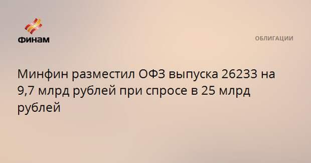 Минфин разместил ОФЗ выпуска 26233 на 9,7 млрд рублей при спросе в 25 млрд рублей