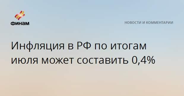 Инфляция в РФ по итогам июля может составить 0,4%