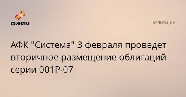 """АФК """"Система"""" 3 февраля проведет вторичное размещение облигаций серии 001Р-07"""