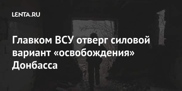 Главком ВСУ отверг силовой вариант «освобождения» Донбасса