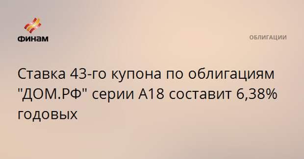 """Ставка 43-го купона по облигациям """"ДОМ.РФ"""" серии А18 составит 6,38% годовых"""