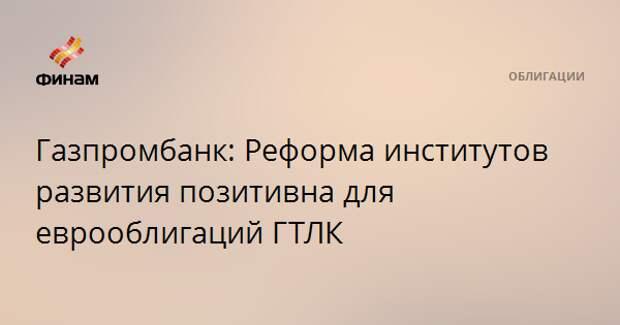 Газпромбанк: Реформа институтов развития позитивна для еврооблигаций ГТЛК