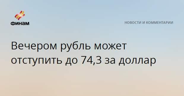 Вечером рубль может отступить до 74,3 за доллар