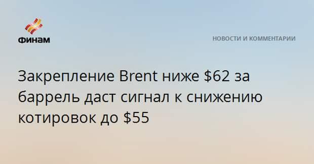 Закрепление Brent ниже $62 за баррель даст сигнал к снижению котировок до $55