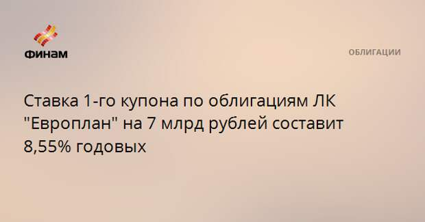 """Ставка 1-го купона по облигациям ЛК """"Европлан"""" на 7 млрд рублей составит 8,55% годовых"""