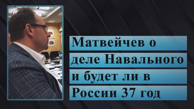 Матвейчев о деле Навального и будет ли в России 37 год