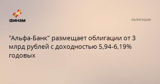 """""""Альфа-Банк"""" размещает облигации от 3 млрд рублей с доходностью 5,94-6,19% годовых"""