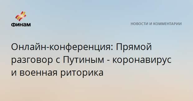 Онлайн-конференция: Прямой разговор c Путиным - коронавирус и военная риторика