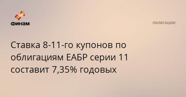 Ставка 8-11-го купонов по облигациям ЕАБР серии 11 составит 7,35% годовых