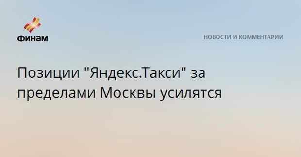 """Позиции """"Яндекс.Такси"""" за пределами Москвы усилятся"""