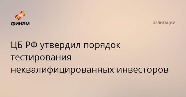 ЦБ РФ утвердил порядок тестирования неквалифицированных инвесторов