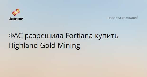 ФАС разрешила Fortiana купить Highland Gold Mining