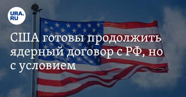 США готовы продолжить ядерный договор с РФ, но с условием