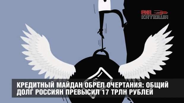 Кредитный майдан обрел очертания: общий долг россиян превысил 17 трлн рублей