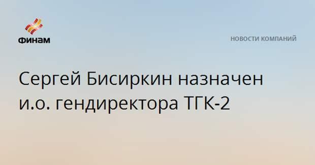Сергей Бисиркин назначен и.о. гендиректора ТГК-2