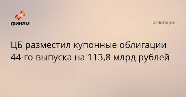ЦБ разместил купонные облигации 44-го выпуска на 113,8 млрд рублей