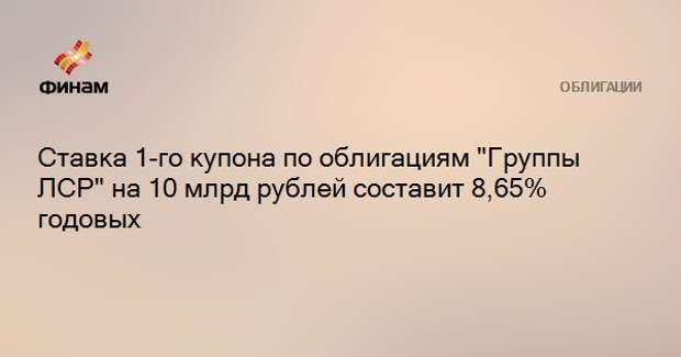 """Ставка 1-го купона по облигациям """"Группы ЛСР"""" на 10 млрд рублей составит 8,65% годовых"""