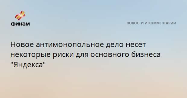 """Новое антимонопольное дело несет некоторые риски для основного бизнеса """"Яндекса"""""""