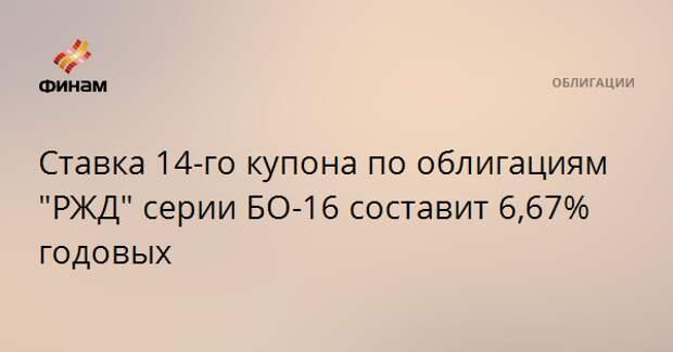 """Ставка 14-го купона по облигациям """"РЖД"""" серии БО-16 составит 6,67% годовых"""